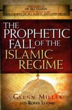 The Prophetic Fall Of The Islamic Regime ebook by