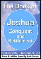 The Book of Joshua - Conquest and Settlement ebook by Kenneth B. Alexander JD