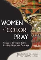 Women of Color Pray - Voices of Strength, Faith, Healing, Hope and Courage ebook by Mary McLeod Bethune, Patricia Locke, CeCe Winanas,...