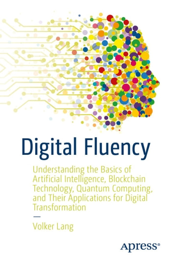 Digital Fluency: Understanding the Basics of Artificial Intelligence, Blockchain Technology, Quantum Computing, and Their Applications for Digital Transformation (Data Processing Database Management) photo
