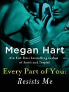 Every Part of You: Resists Me (#2) ebook by Megan Hart
