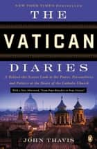 The Vatican Diaries - A Behind-the-Scenes Look at the Power, Personalities, and Politics at the Heart of the Catholic Church eBook by John Thavis