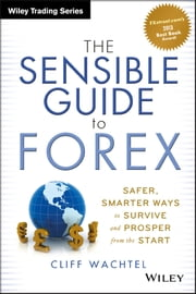 The Sensible Guide to Forex - Safer, Smarter Ways to Survive and Prosper from the Start ebook by Cliff Wachtel