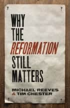 Why the Reformation Still Matters ebook by Michael Reeves, Tim Chester