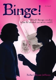 Binge! - Would Therapy Resolve What His Alcohol Use Never Could? ebook by Richard Bryant-Jefferies