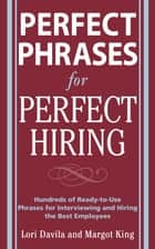 Perfect Phrases for Perfect Hiring: Hundreds of Ready-to-Use Phrases for Interviewing and Hiring the Best Employees Every Time ebook by Lori Davila, Margot King