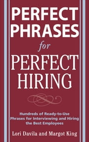 Perfect Phrases for Perfect Hiring: Hundreds of Ready-to-Use Phrases for Interviewing and Hiring the Best Employees Every Time ebook by Lori Davila,Margot King