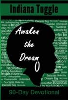 Awaken The Dream 90-Day Devotional ebook by Indiana Tuggle
