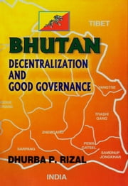 Bhutan: Decentralization and Good Governance ebook by Dhurba P. Rizal
