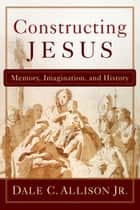 Constructing Jesus - Memory, Imagination, and History ebook by Dale C. Jr. Allison