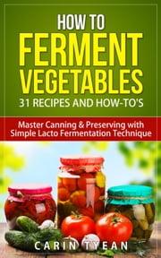 How to Ferment Vegetables: Master Canning & Preserving with Simple Lacto Fermentation Technique for Beginners! - Real Food Fermentation: 31 Recipes and How-to's ebook by Carin Tyean