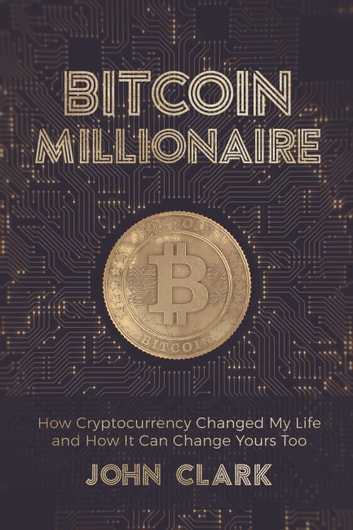 Bitcoin Millionaire - How Cryptocurrency Changed My Life and How It Can Change Yours Too ebook by John Clark