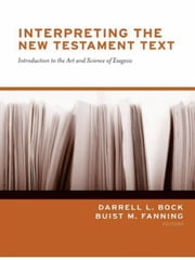 Interpreting the New Testament Text - Introduction to the Art and Science of Exegesis ebook by Daniel B. Wallace,J. William Johnston,Jay E. Smith,David K. Lowery,Joseph D. Fantin,Michael H. Burer,John D. Grassmick,W. Hall Harris III,Timothy J. Ralston,I. Howard Marshall,Narry F. Santos,Darrell L. Bock,Buist M. Fanning
