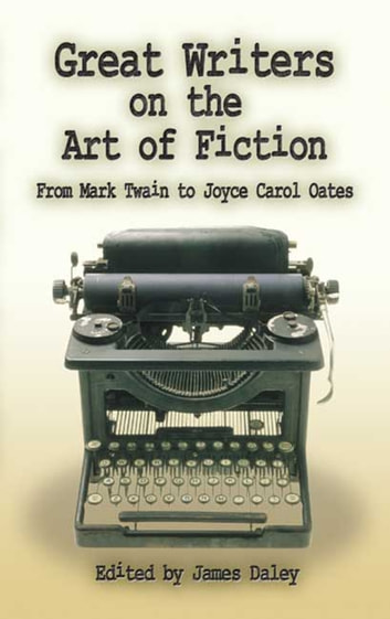 Great Writers on the Art of Fiction - From Mark Twain to Joyce Carol Oates ebook by James Daley