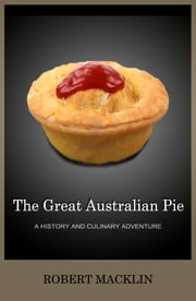 The Great Australian Pie: a history and culinary adventure ebook by Robert Macklin