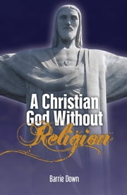 A Christian God Without Religion ebook by Barrie Down