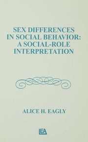 Sex Differences in Social Behavior - A Social-role interpretation ebook by Alice H. Eagly