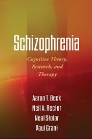 Schizophrenia - Cognitive Theory, Research, and Therapy ebook by Aaron T. Beck, MD,Neil A. Rector, PhD,Neal Stolar, MD, PhD,Paul Grant, PhD