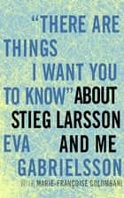 """There Are Things I Want You to Know"" about Stieg Larsson and Me ebook by Eva Gabrielsson,Marie-Francoise Colombani,Linda Coverdale"