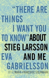 """There Are Things I Want You to Know"" about Stieg Larsson and Me ebook by Eva Gabrielsson,Marie-Francoise Colombani"