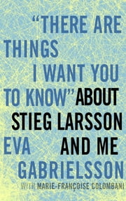 """There Are Things I Want You to Know"" about Stieg Larsson and Me ebook by Eva Gabrielsson, Marie-Francoise Colombani, Linda Coverdale"