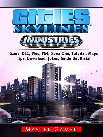 Cities Skylines Industries Game, DLC, Plus, PS4, Xbox One, Tutorial, Maps,  Tips, Download, Jokes, Guide Unofficial