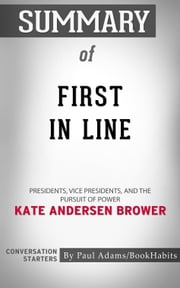 Summary of First in Line: Presidents, Vice Presidents, and the Pursuit of Power by Kate Andersen Brower | Conversation Starters ebook by Paul Adams