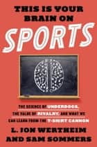 This Is Your Brain on Sports - The Science of Underdogs, the Value of Rivalry, and What We Can Learn from the T-Shirt Cannon ebook by L. Jon Wertheim, Sam Sommers
