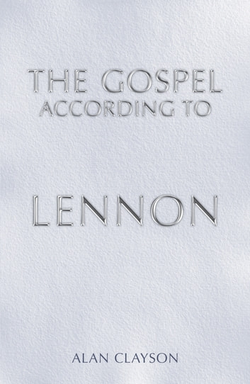 The Gospel According To Lennon ebook by Alan Clayson