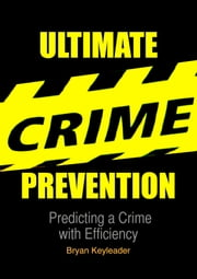 Ultimate Crime Prevention: Predicting a Crime with Efficiency ebook by Bryan Keyleader