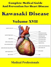 A Complete Medical Guide and Prevention For Heart Diseases Volume XVII; Kawasaki Disease ebook by Medical Professionals