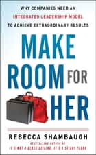 Make Room for Her: Why Companies Need an Integrated Leadership Model to Achieve Extraordinary Results ebook by Rebecca Shambaugh