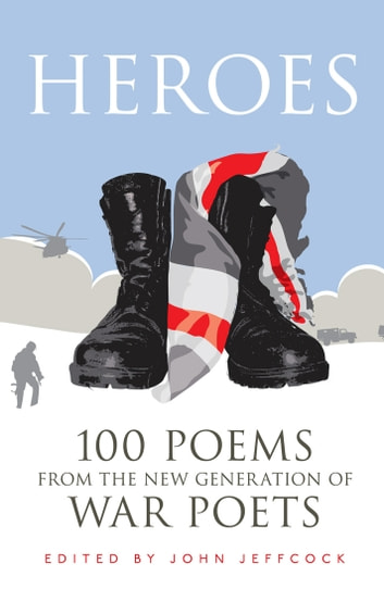 Heroes - 100 Poems from the New Generation of War Poets ebook by John Jeffcock