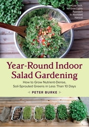 Year-Round Indoor Salad Gardening - How to Grow Nutrient-Dense, Soil-Sprouted Greens in Less Than 10 days ebook by Peter Burke