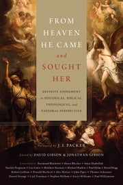 From Heaven He Came and Sought Her - Definite Atonement in Historical, Biblical, Theological, and Pastoral Perspective ebook by David Gibson,Jonathan Gibson,J. I. Packer,Henri A. Blocher,Sinclair B. Ferguson,Paul Helm,Robert Letham,John Piper,Thomas R. Schreiner,Carl R.  Trueman,Raymond A.  Blacketer,Amar Djaballah,Lee Gatiss,Matthew S. Harmon,Michael A. G.  Haykin,David S.  Hogg,Donald Macleod,J. Alec Motyer,Daniel Strange,Stephen J. Wellum,Garry J.  Williams,Paul R.  Williamson