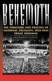 Behemoth - The Structure and Practice of National Socialism, 1933-1944 ebook by Franze Neumann,Peter Hayes