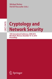 Cryptology and Network Security - 14th International Conference, CANS 2015, Marrakesh, Morocco, December 10-12, 2015, Proceedings ebook by Michael Reiter,David Naccache