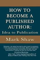 How to Become a Published Author - Idea to Publication ebook by Mark Shaw