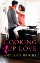 Cooking Up Love ebook by Amylynn Bright