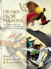 Drawn From Paradise: The Discovery, Art and Natural History of the Birds of Paradise ebook by Sir David Attenborough,Errol Fuller