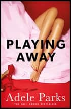 Playing Away - A compelling novel of love, lust and lies ebook by Adele Parks