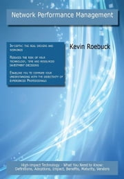Network Performance Management: High-impact Technology - What You Need to Know: Definitions, Adoptions, Impact, Benefits, Maturity, Vendors ebook by Roebuck, Kevin
