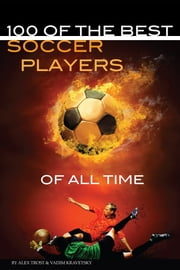 100 of the Best Soccer Players of All Time ebook by alex trostanetskiy