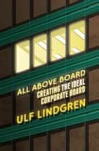 All Above Board - Creating The Ideal Corporate Board ebook by U. Lindgren