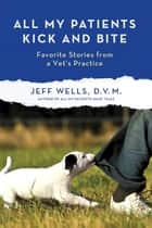 All My Patients Kick and Bite - More Favorite Stories from a Vet's Practice ebook by Jeff Wells