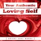 Your Authentic Loving Self: An Affirmations Bundle to Embrace Your True Self in Love and Life audiobook by Bright Soul Words