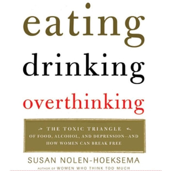 Eating, Drinking, Overthinking - The Toxic Triangle of Food, Alcohol, and Depression--and How Women Can Break Free audiobook by Susan Nolen-Hoeksema