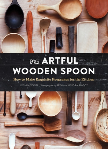 The Artful Wooden Spoon - How to Make Exquisite Keepsakes for the Kitchen ebook by Joshua Vogel