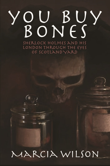 You Buy Bones - Sherlock Holmes and his London Through the Eyes of Scotland Yard ebook by Marcia Wilson