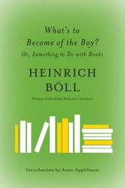 What's to Become of the Boy? - Or, Something to Do with Books ebook by Heinrich Boll, Leila Vennewitz, Anne Applebaum